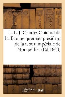 L. L. J. Charles Goirand de la Baume, Premier Pr�sident de la Cour Imp�riale de Montpellier - Histoire (Paperback)