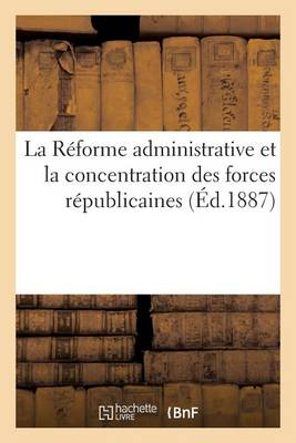 La R�forme Administrative Et La Concentration Des Forces R�publicaines - Sciences Sociales (Paperback)