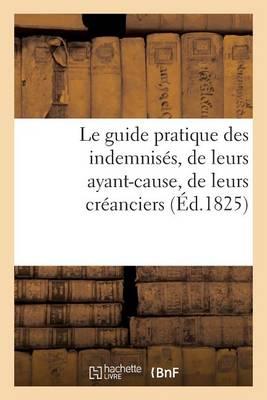 Le Guide Pratique Des Indemnis�s, de Leurs Ayant-Cause, de Leurs Cr�anciers, Par Un Avocat - Histoire (Paperback)