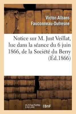 Notice Sur M. Just Veillat, Lue Dans La S�ance Du 6 Juin 1866, de la Soci�t� Du Berry - Histoire (Paperback)