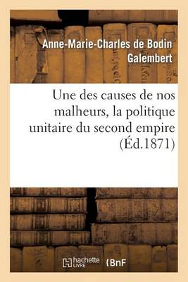 Une Des Causes de Nos Malheurs, La Politique Unitaire Du Second Empire - Histoire (Paperback)