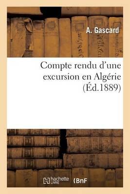 Compte Rendu d'Une Excursion En Alg�rie, Par A. Gascard, D�l�gu� de la Soci�t� Des Amis - Histoire (Paperback)