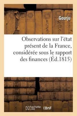 Observations Sur l'�tat Pr�sent de la France, Consid�r�e Sous Le Rapport Des Finances Et Des Moeurs - Histoire (Paperback)