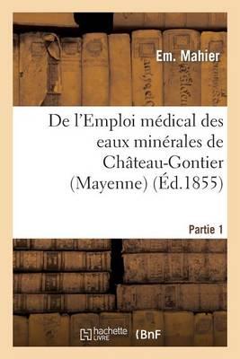 de l'Emploi M�dical Des Eaux Min�rales de Ch�teau-Gontier (Mayenne). 1re Partie - Sciences (Paperback)