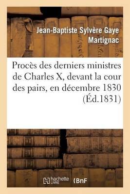 Proces Des Derniers Ministres de Charles X, Devant La Cour Des Pairs, En Decembre 1830: , Contenant Les Debats, Les Plaidoyers de MM. Persil, Berenger Et Madier... - Histoire (Paperback)