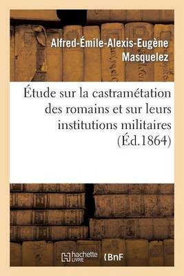 Etude Sur La Castrametation Des Romains Et Sur Leurs Institutions Militaires - Sciences Sociales (Paperback)
