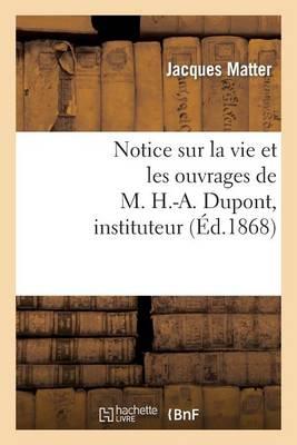 Notice Sur La Vie Et Les Ouvrages de M. H.-A. Dupont, Instituteur - Histoire (Paperback)