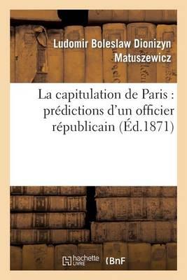 La Capitulation de Paris: Pr�dictions d'Un Officier R�publicain - Histoire (Paperback)