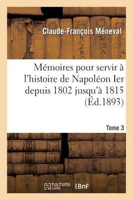 M�moires Pour Servir � l'Histoire de Napol�on Ier Depuis 1802 Jusqu'� 1815. Tome 3 - Histoire (Paperback)