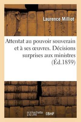 Attentat Au Pouvoir Souverain Et � Ses Oeuvres. D�cisions Surprises Aux Ministres Par Suite - Sciences Sociales (Paperback)