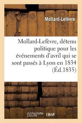 Mollard-LeFevre, Detenu Politique Pour Les Evenemens D'Avril Qui Se Sont Passes a Lyon En 1834: , a Tous Les Hommes de Bonne Foi - Histoire (Paperback)