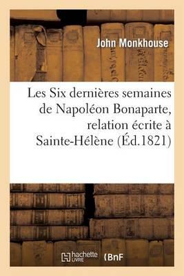 Les Six Derni�res Semaines de Napol�on Bonaparte, Relation �crite � Sainte-H�l�ne - Histoire (Paperback)