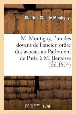 M. Montigny, l'Un Des Doyens de l'Ancien Ordre Des Avocats Au Parlement de Paris, � M. Bergasse - Litterature (Paperback)