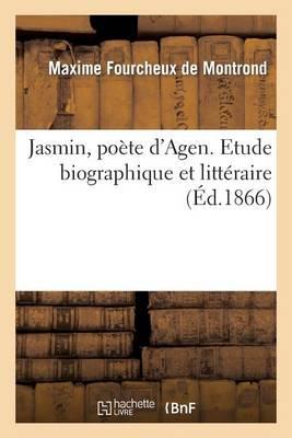 Jasmin, Po�te d'Agen. Etude Biographique Et Litt�raire - Histoire (Paperback)