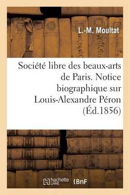 Soci�t� Libre Des Beaux-Arts de Paris. Notice Biographique Sur Louis-Alexandre P�ron. Lue - Histoire (Paperback)