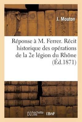 R�ponse � M. Ferrer. R�cit Historique Des Op�rations de la 2e L�gion Du Rh�ne Pendant La Guerre - Sciences Sociales (Paperback)