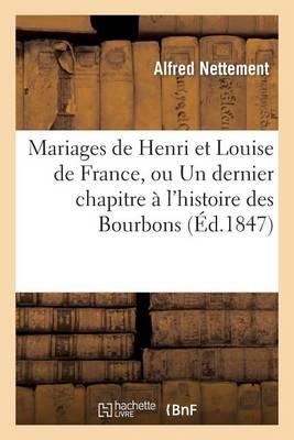 Mariages de Henri Et Louise de France, Ou Un Dernier Chapitre � l'Histoire Des Bourbons - Histoire (Paperback)