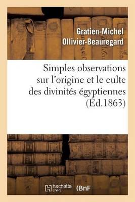 Simples Observations Sur l'Origine Et Le Culte Des Divinit�s �gyptiennes - Arts (Paperback)
