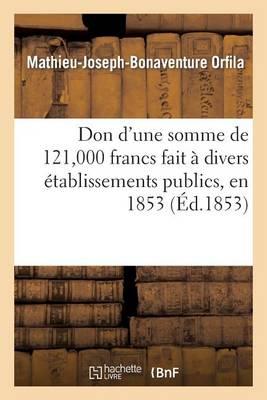 Don d'Une Somme de 121,000 Francs Fait � Divers �tablissements Publics, En 1853 - Sciences Sociales (Paperback)