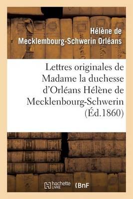 Lettres Originales de Madame La Duchesse d'Orl�ans H�l�ne de Mecklenbourg-Schwerin - Histoire (Paperback)