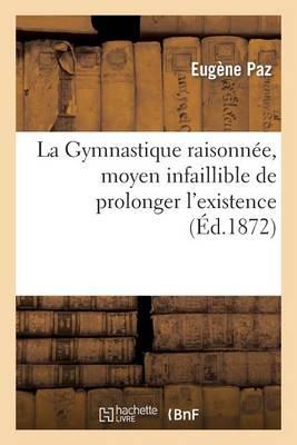 La Gymnastique Raisonn�e, Moyen Infaillible de Prolonger l'Existence Et de Pr�venir Les Maladies - Sciences (Paperback)
