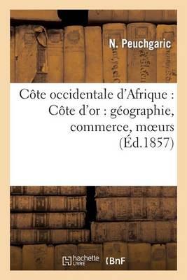C�te Occidentale d'Afrique: C�te d'Or: G�ographie, Commerce, Moeurs - Histoire (Paperback)
