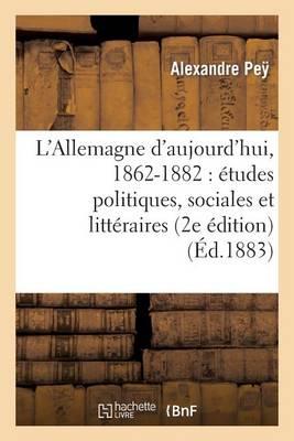 L'Allemagne d'Aujourd'hui, 1862-1882: �tudes Politiques, Sociales Et Litt�raires (2e �dition) - Histoire (Paperback)