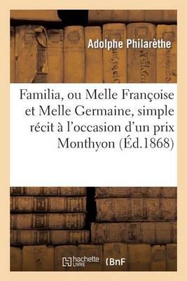 Familia, Ou Melle Fran�oise Et Melle Germaine, Simple R�cit � l'Occasion d'Un Prix Monthyon, En 1868 - Histoire (Paperback)