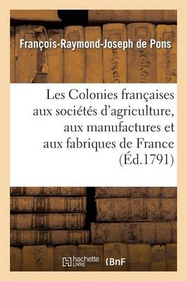 Les Colonies Fran�aises Aux Soci�t�s d'Agriculture, Aux Manufactures Et Aux Fabriques de France - Histoire (Paperback)
