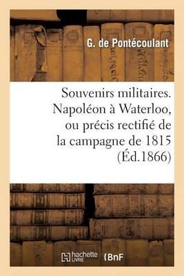 Souvenirs Militaires. Napol�on � Waterloo, Ou Pr�cis Rectifi� de la Campagne de 1815 - Histoire (Paperback)