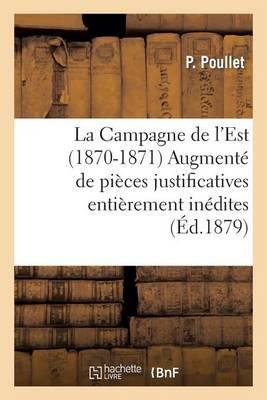La Campagne de l'Est (1870-1871) Augment� de Pi�ces Justificatives Enti�rement In�dites - Histoire (Paperback)