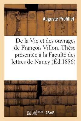 de la Vie Et Des Ouvrages de Fran�ois Villon. Th�se Pr�sent�e � La Facult� Des Lettres de Nancy - Histoire (Paperback)