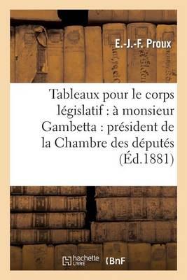 Tableaux Pour Le Corps L�gislatif: � Monsieur Gambetta: Pr�sident de la Chambre Des D�put�s - Sciences Sociales (Paperback)