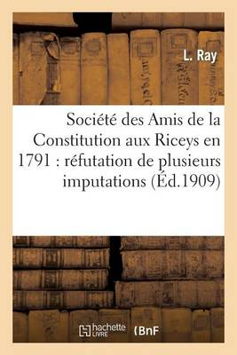 Societe Des Amis de La Constitution Aux Riceys En 1791: Refutation de Plusieurs Imputations: de M. L'Abbe Prevost Concernant Les Riceys - Histoire (Paperback)