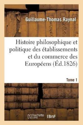 Histoire Philosophique Et Politique Des Etablissemens Et Du Commerce Des Europeens. Tome 1 - Philosophie (Paperback)
