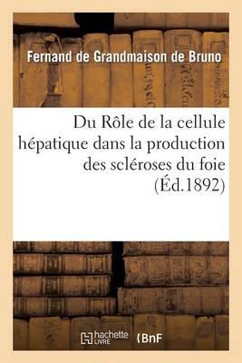 Du R�le de la Cellule H�patique Dans La Production Des Scl�roses Du Foie - Sciences (Paperback)