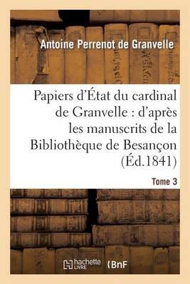Papiers D'Etat Du Cardinal de Granvelle. Tome 3: : D'Apres Les Manuscrits de La Bibliotheque de Besancon - Histoire (Paperback)