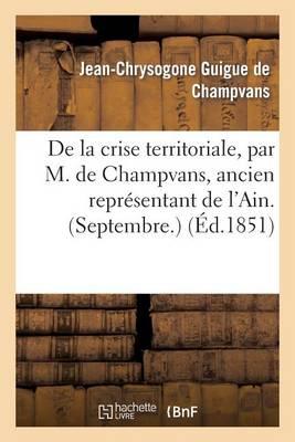 de la Crise Territoriale, Par M. de Champvans, Ancien Repr�sentant de l'Ain. (Septembre.) - Histoire (Paperback)