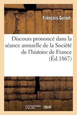 Discours Prononc� Dans La S�ance Annuelle de la Soci�t� de l'Histoire de France: Le 7 Mai 1867 - Histoire (Paperback)