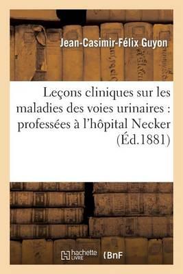 Le�ons Cliniques Sur Les Maladies Des Voies Urinaires: Profess�es � l'H�pital Necker - Sciences (Paperback)