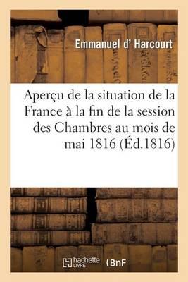 Aper�u de la Situation de la France � La Fin de la Session Des Chambres Au Mois de Mai 1816 - Histoire (Paperback)