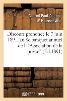 Discours Prononc� Le 7 Juin 1891, Au 8e Banquet Annuel de l''association de la Presse - Sciences Sociales (Paperback)