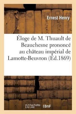 Eloge de M. Thuault de Beauchesne Prononce Au Chateau Imperial de Lamotte-Beuvron: , Dans La Seance Du Comite Central de La Sologne Du 24 Octobre 1869 - Histoire (Paperback)