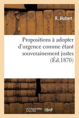 Propositions � Adopter d'Urgence Comme �tant Souverainement Justes Et Comme Devant Assurer - Sciences Sociales (Paperback)