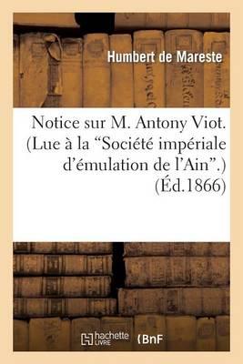 Notice Sur M. Antony Viot. (Lue � La 'soci�t� Imp�riale d'�mulation de l'Ain'.) - Histoire (Paperback)