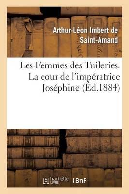 Les Femmes Des Tuileries. La Cour de l'Imp�ratrice Jos�phine - Histoire (Paperback)