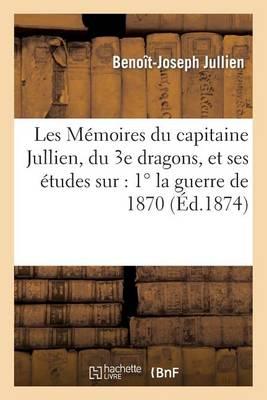 Les M�moires Du Capitaine Jullien, Du 3e Dragons, Et Ses �tudes Sur: 1� La Guerre de 1870 - Sciences Sociales (Paperback)