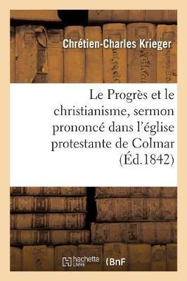 Le Progr�s Et Le Christianisme, Sermon Prononc� Dans l'�glise Protestante de Colmar, Le 1er Mai 1842 - Religion (Paperback)
