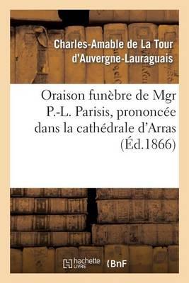 Oraison Fun�bre de Mgr P.-L. Parisis, Prononc�e Dans La Cath�drale d'Arras, Par Mgr l'Archev�que - Histoire (Paperback)
