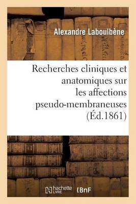 Recherches Cliniques Et Anatomiques Sur Les Affections Pseudo-Membraneuses: Productions: Plastiques, Diphteriques, Ulcero-Membraneuses, Aphteuses, Croup, Muguet, Etc. - Sciences (Paperback)